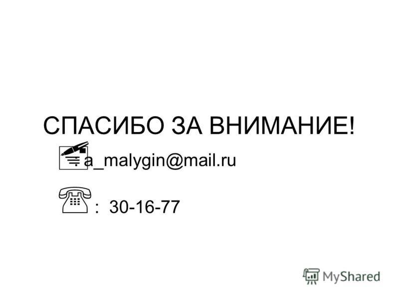СПАСИБО ЗА ВНИМАНИЕ! : a_malygin@mail.ru : 30-16-77