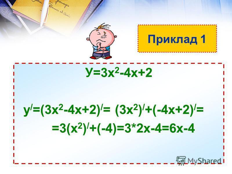 Приклад 1 У=3х 2 -4х+2 у / =(3х 2 -4х+2) / = (3х 2 ) / +(-4х+2) / = =3(х 2 ) / +(-4)=3*2х-4=6х-4