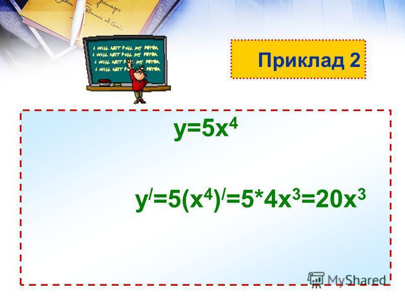 Приклад 2 у=5х 4 у / =5(х 4 ) / =5*4х 3 =20х 3