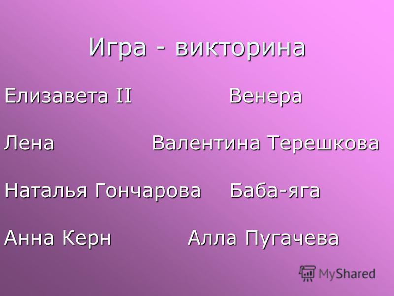 Игра - викторина Елизавета II Венера Лена Валентина Терешкова Наталья Гончарова Баба-яга Анна Керн Алла Пугачева