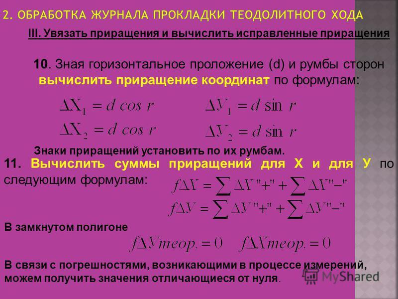 III. Увязать приращения и вычислить исправленные приращения 10. Зная горизонтальное проложение (d) и румбы сторон вычислить приращение координат по формулам: Знаки приращений установить по их румбам. 11. Вычислить суммы приращений для Х и для У по сл