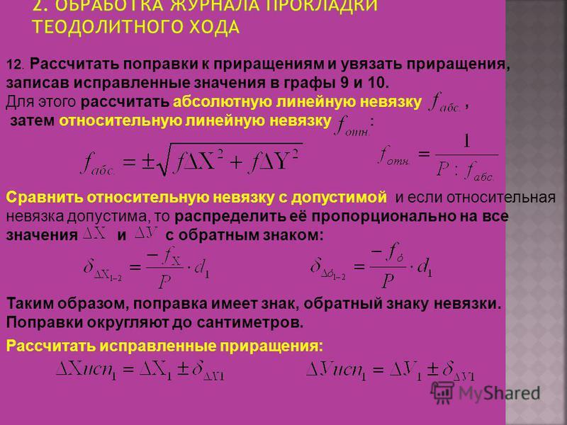 12. Рассчитать поправки к приращениям и увязать приращения, записав исправленные значения в графы 9 и 10. Для этого рассчитать абсолютную линейную невязку, затем относительную линейную невязку : Таким образом, поправка имеет знак, обратный знаку невя
