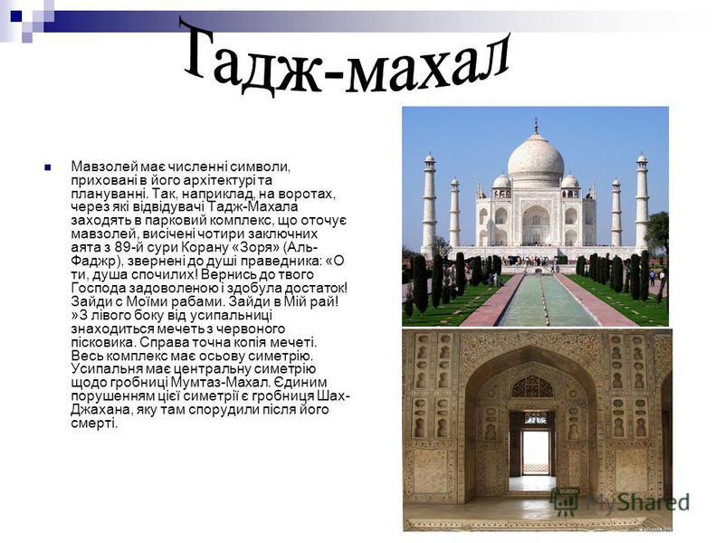 Мавзолей має численні символи, приховані в його архітектурі та плануванні. Так, наприклад, на воротах, через які відвідувачі Тадж-Махала заходять в парковий комплекс, що оточує мавзолей, висічені чотири заключних аята з 89-й сури Корану «Зоря» (Аль-