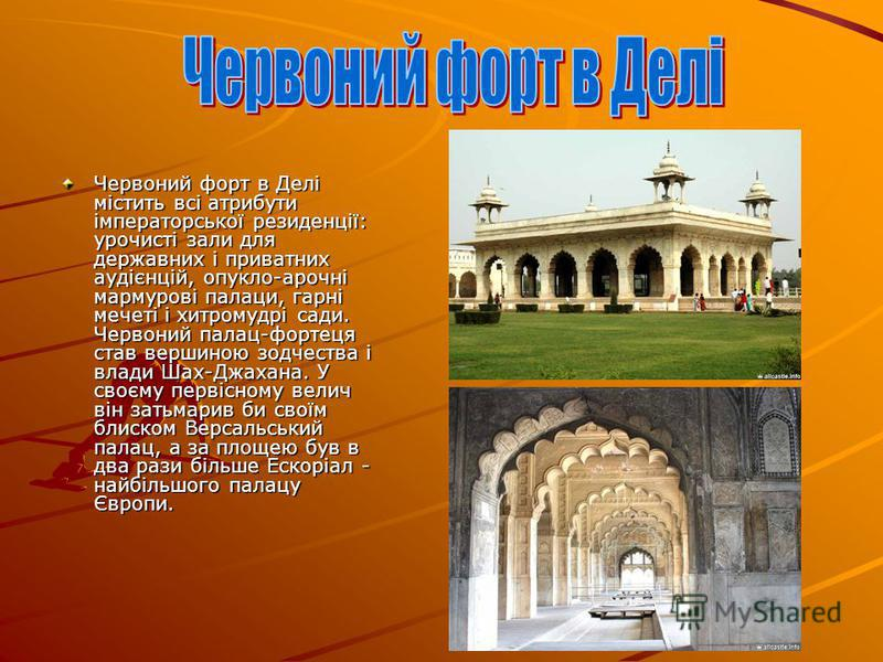 Червоний форт в Делі містить всі атрибути імператорської резиденції: урочисті зали для державних і приватних аудієнцій, опукло-арочні мармурові палаци, гарні мечеті і хитромудрі сади. Червоний палац-фортеця став вершиною зодчества і влади Шах-Джахана
