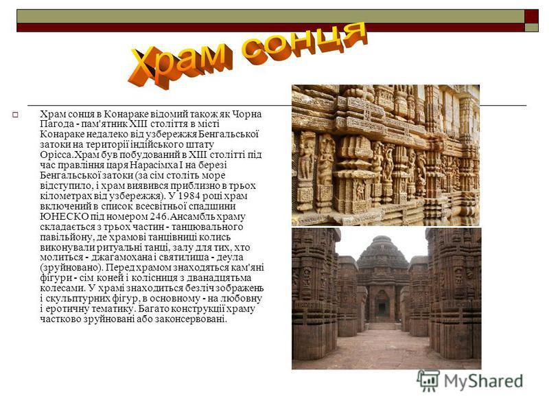 Храм сонця в Конараке відомий також як Чорна Пагода - пам'ятник XIII століття в місті Конараке недалеко від узбережжя Бенгальської затоки на території індійського штату Орісса.Храм був побудований в XIII столітті під час правління царя Нарасімха I на