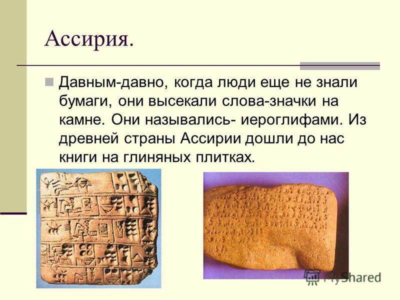 Ассирия. Давным-давно, когда люди еще не знали бумаги, они высекали слова-значки на камне. Они назывались- иероглифами. Из древней страны Ассирии дошли до нас книги на глиняных плитках.