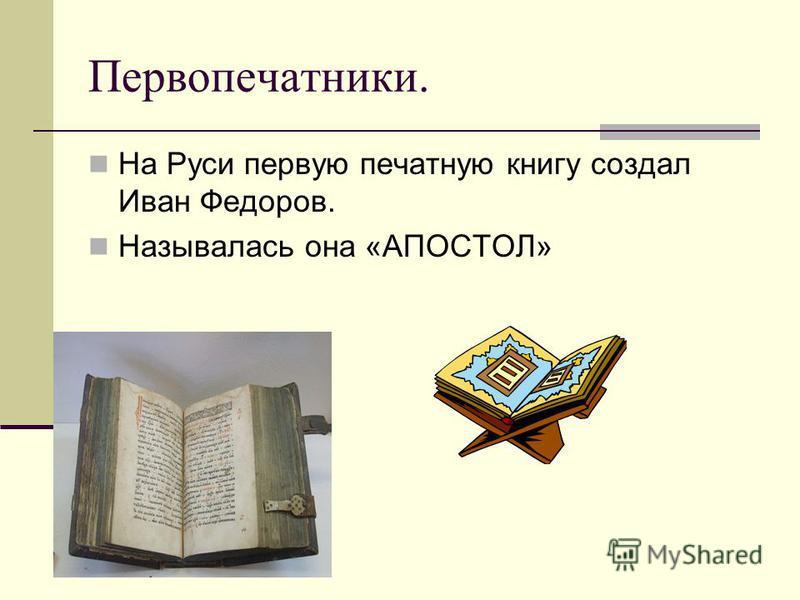 Первопечатники. На Руси первую печатную книгу создал Иван Федоров. Называлась она «АПОСТОЛ»