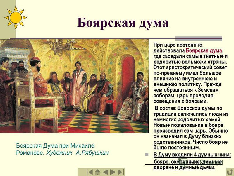 Боярская дума При царе постоянно действовала Боярская дума, где заседали самые знатные и родовитые вельможи страны. Этот аристократический совет по-прежнему имел большое влияние на внутреннюю и внешнюю политику. Прежде чем обращаться к Земским собора