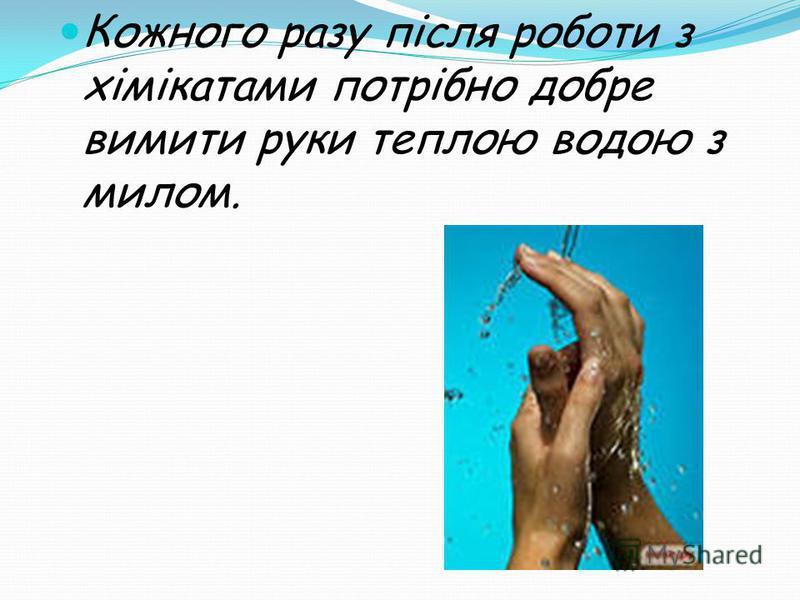 Кожного разу після роботи з хімікатами потрібно добре вимити руки теплою водою з милом.