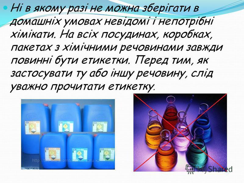 Ні в якому разі не можна зберігати в домашніх умовах невідомі і непотрібні хімікати. На всіх посудинах, коробках, пакетах з хімічними речовинами завжди повинні бути етикетки. Перед тим, як застосувати ту або іншу речовину, слід уважно прочитати етике