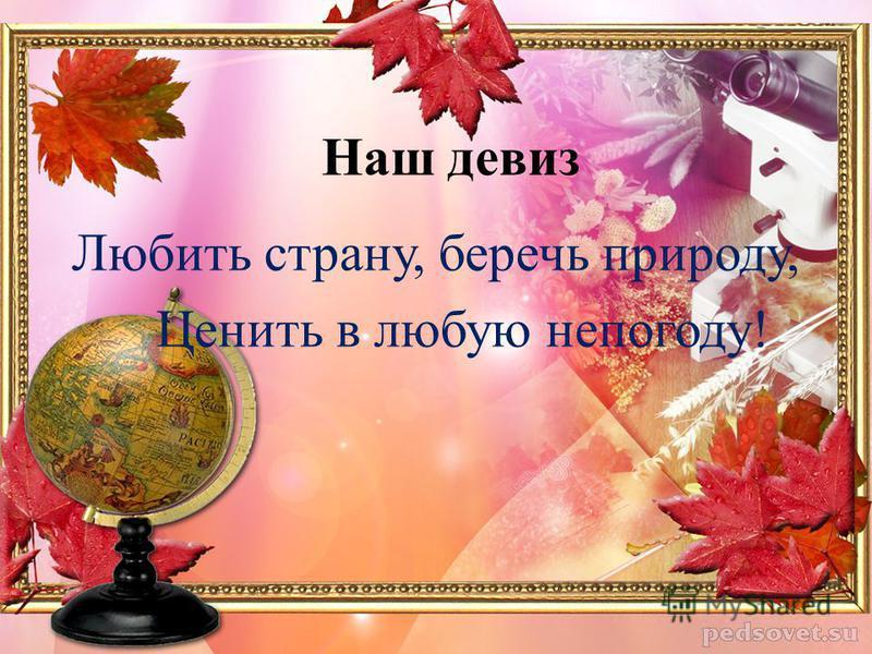 Наш девиз Любить страну, беречь природу, Ценить в любую непогоду!
