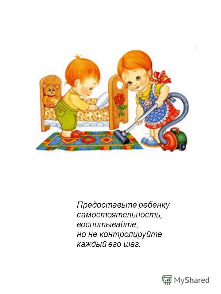 Предоставьте ребенку самостоятельность, воспитывайте, но не контролируйте каждый его шаг.
