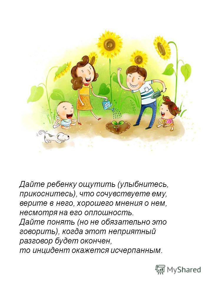 Дайте ребенку ощутить (улыбнитесь, прикоснитесь), что сочувствуете ему, верите в него, хорошего мнения о нем, несмотря на его оплошность. Дайте понять (но не обязательно это говорить), когда этот неприятный разговор будет окончен, то инцидент окажетс