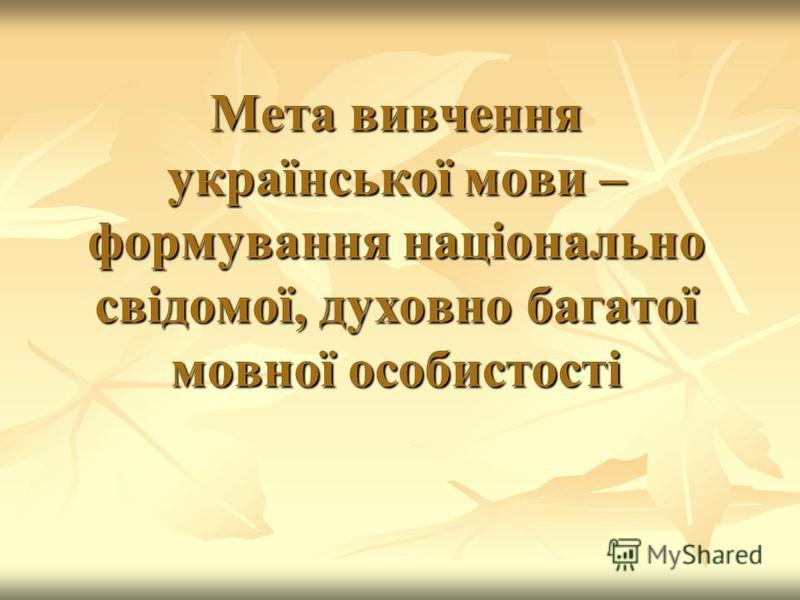Мета вивчення української мови – формування національно свідомої, духовно багатої мовної особистості