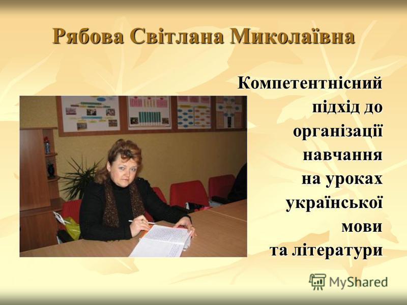 Рябова Світлана Миколаївна Компетентнісний підхід до організаціїнавчання на уроках українськоїмови та літератури