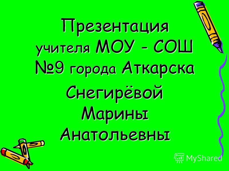 Презентация учителя МОУ - СОШ 9 города Аткарска Снегирёвой Марины Анатольевны