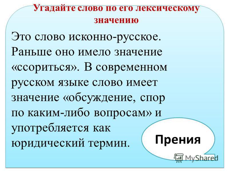 Угадайте слово по его лексическому значению Это слово исконно-русское. Раньше оно имело значение «ссориться». В современном русском языке слово имеет значение «обсуждение, спор по каким-либо вопросам» и употребляется как юридический термин. Прения