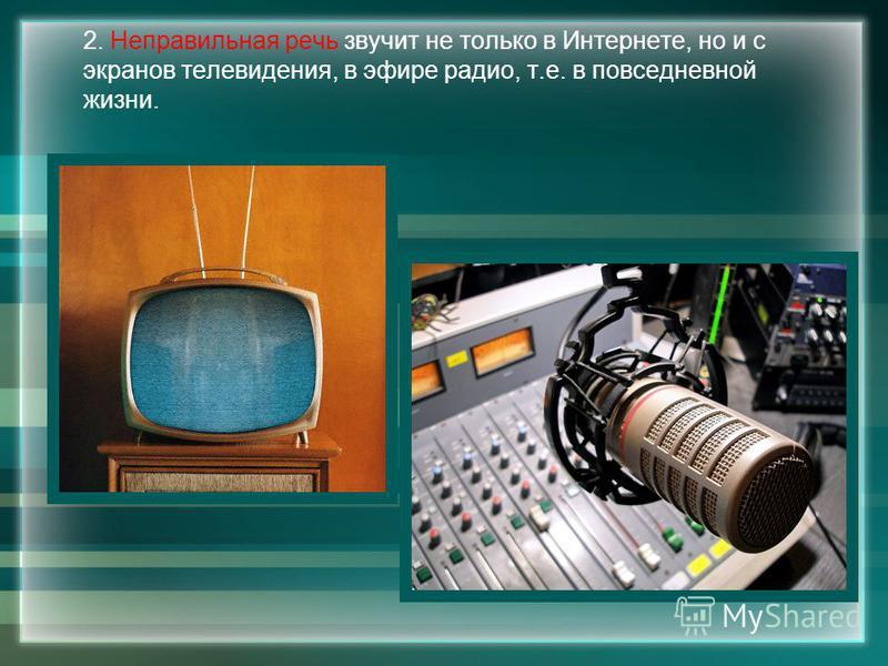2. Неправильная речь звучит не только в Интернете, но и с экранов телевидения, в эфире радио, т.е. в повседневной жизни.