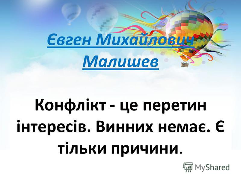 Євген Михайлович Малишев Конфлікт - це перетин інтересів. Винних немає. Є тільки причини.