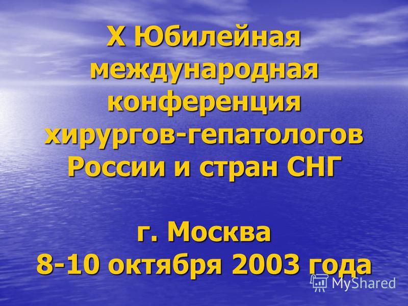 Х Юбилейная международная конференция хирургов-гепатологов России и стран СНГ г. Москва 8-10 октября 2003 года