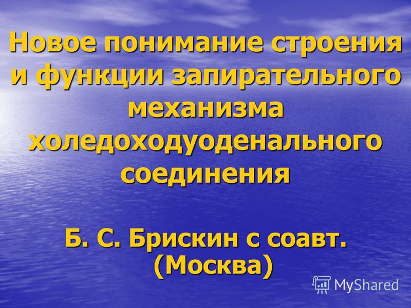 Новое понимание строения и функции запирательного механизма холедоходуоденального соединения Б. С. Брискин с соавт. (Москва)
