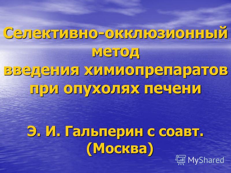 Селективно-окклюзионный метод введения химиопрепаратов при опухолях печени Э. И. Гальперин с соавт. (Москва)