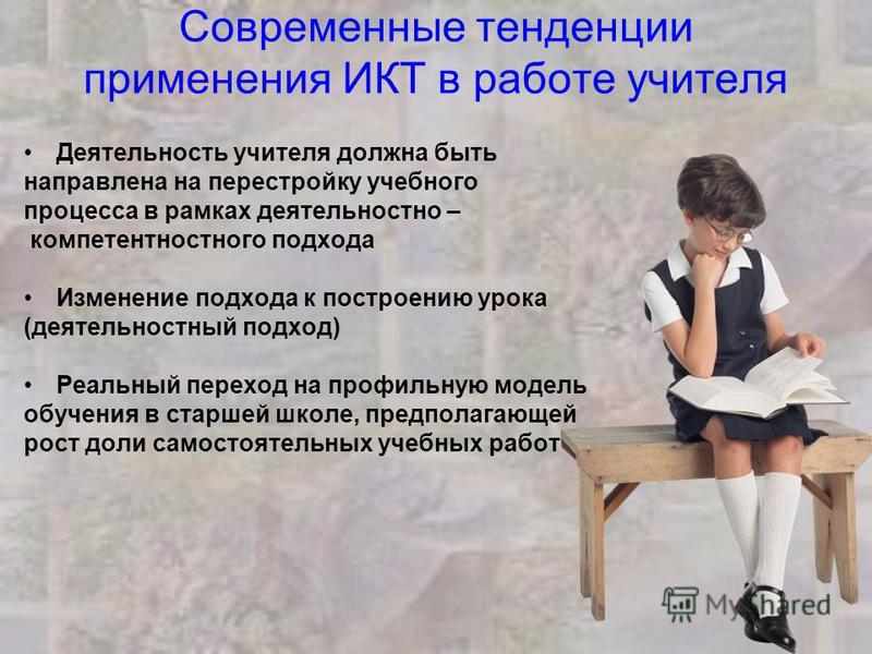 Современные тенденции применения ИКТ в работе учителя Деятельность учителя должна быть направлена на перестройку учебного процесса в рамках деятельностно – компетентностного подхода Изменение подхода к построению урока (деятельностный подход) Реальны