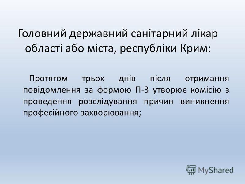 Головний державний санітарний лікар області або міста, республіки Крим: Протягом трьох днів після отримання повідомлення за формою П-3 утворює комісію з проведення розслідування причин виникнення професійного захворювання;