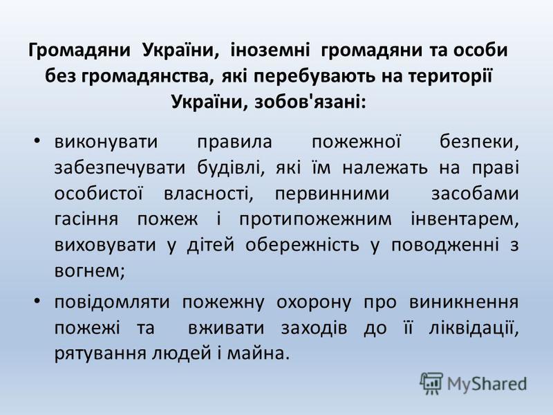 Громадяни України, іноземні громадяни та особи без громадянства, які перебувають на території України, зобов'язані: виконувати правила пожежної безпеки, забезпечувати будівлі, які їм належать на праві особистої власності, первинними засобами гасіння