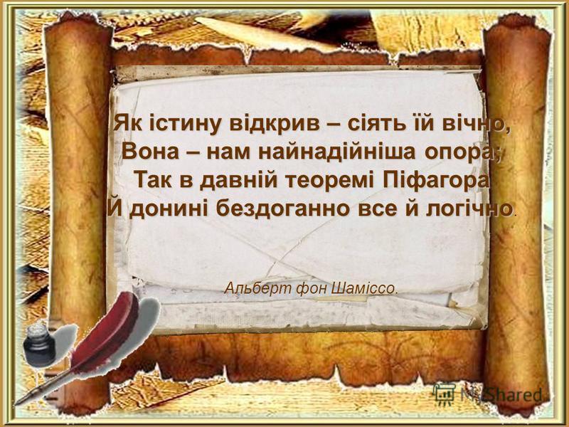 Як істину відкрив – сіять їй вічно, Вона – нам найнадійніша опора; Так в давній теоремі Піфагора Й донині бездоганно все й логічно Й донині бездоганно все й логічно. Альберт фон Шаміссо.