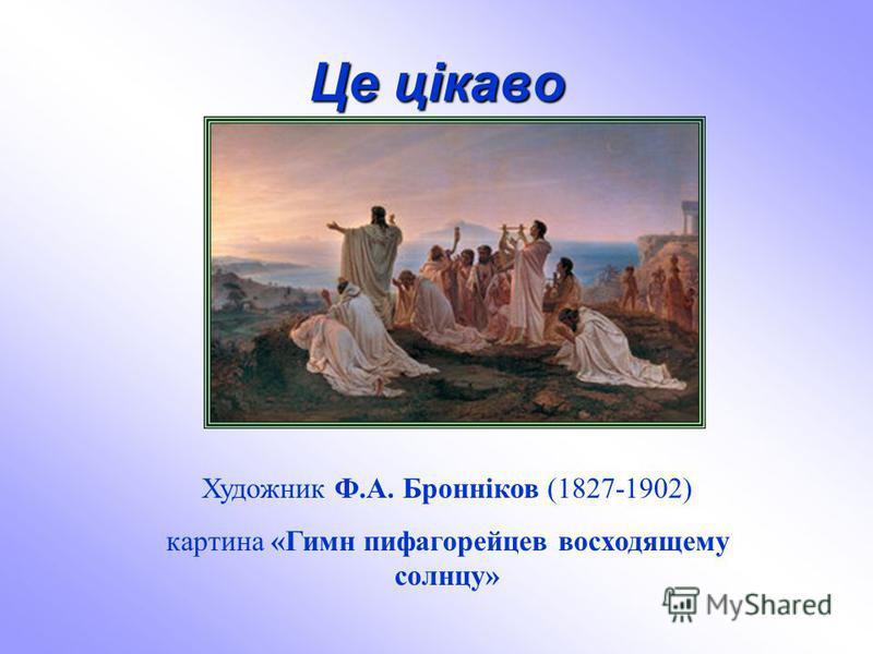 Це цікаво Художник Ф.А. Бронніков (1827-1902) картина «Гимн пифагорейцев восходящему солнцу»