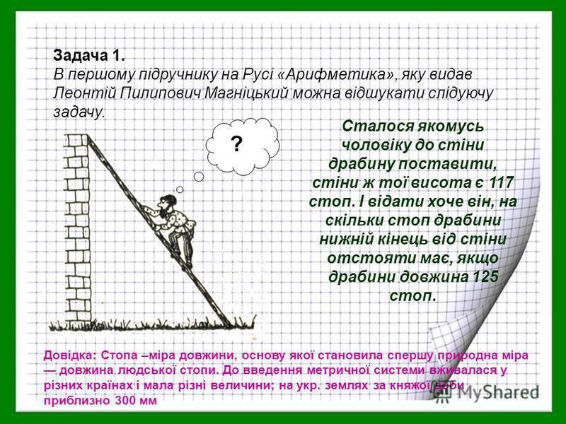 Задача 1. В першому підручнику на Русі «Арифметика», яку видав Леонтій Пилипович Магніцький можна відшукати слідуючу задачу. ? Сталося якомусь чоловіку до стіни драбину поставити, стіни ж тої висота є 117 стоп. І відати хоче він, на скільки стоп драб