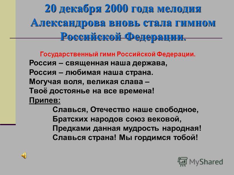 20 декабря 2000 года мелодия Александрова вновь стала гимном Российской Федерации. Государственный гимн Российской Федерации. Россия – священная наша держава, Россия – любимая наша страна. Могучая воля, великая слава – Твоё достоянье на все времена!