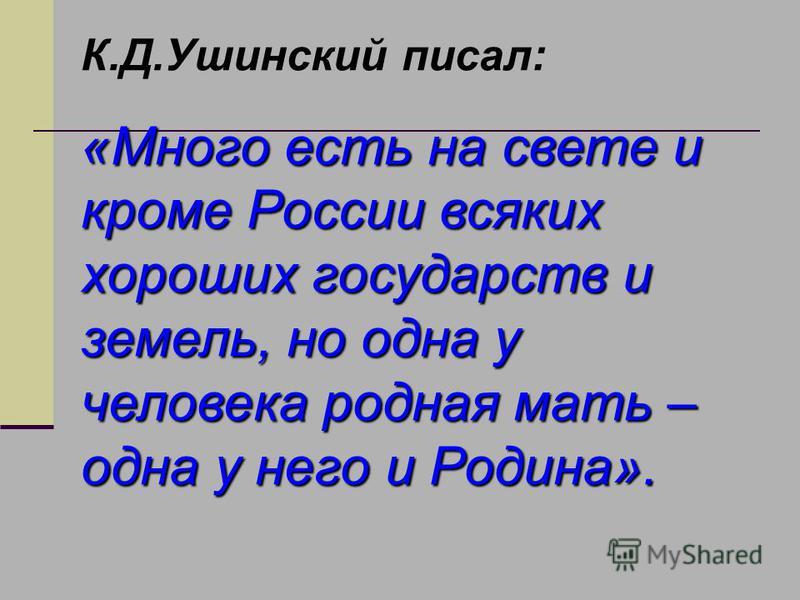 К.Д.Ушинский писал: «Много есть на свете и кроме России всяких хороших государств и земель, но одна у человека родная мать – одна у него и Родина».