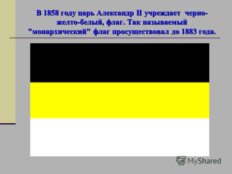 В 1858 году царь Александр II учреждает черно- желто-белый, флаг. Так называемый монархический флаг просуществовал до 1883 года.