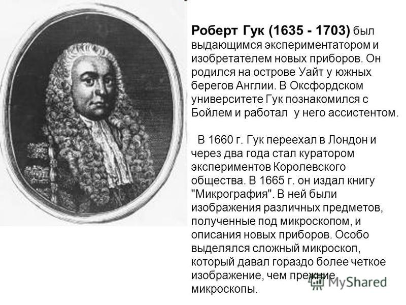 Роберт Гук (1635 - 1703) был выдающимся экспериментатором и изобретателем новых приборов. Он родился на острове Уайт у южных берегов Англии. В Оксфордском университете Гук познакомился с Бойлем и работал у него ассистентом. В 1660 г. Гук переехал в Л