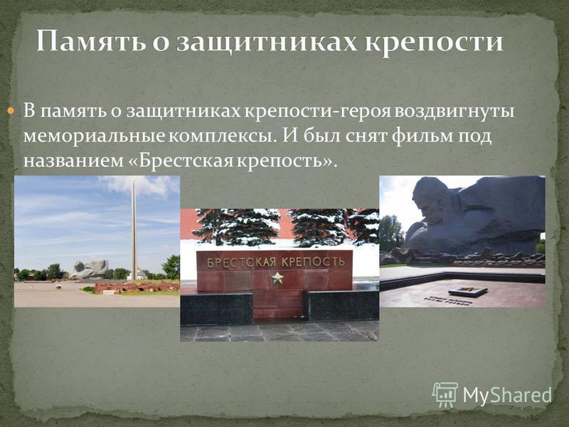 В память о защитниках крепости-героя воздвигнуты мемориальные комплексы. И был снят фильм под названием «Брестская крепость».