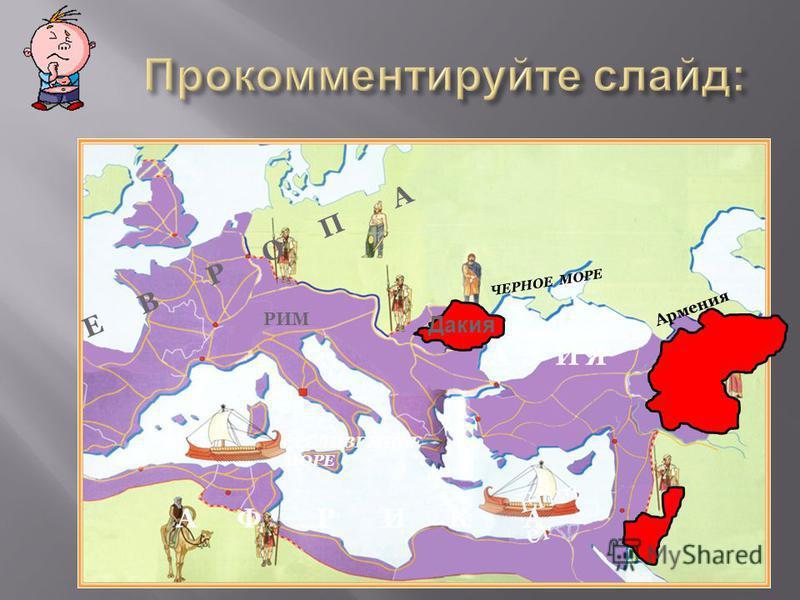 А Ф Р И К А Е В Р О П А СРЕДИЗЕМНОЕ МОРЕ ЧЕРНОЕ МОРЕ Егип ет РИМ Армения А З И Я Дакия