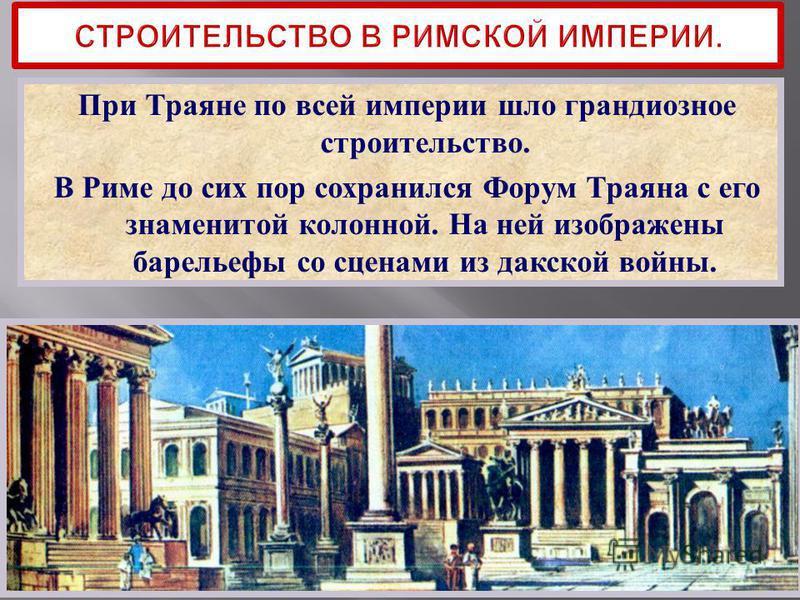 При Траяне по всей империи шло грандиозное строительство. В Риме до сих пор сохранился Форум Траяна с его знаменитой колонной. На ней изображены барельефы со сценами из дакской войны.
