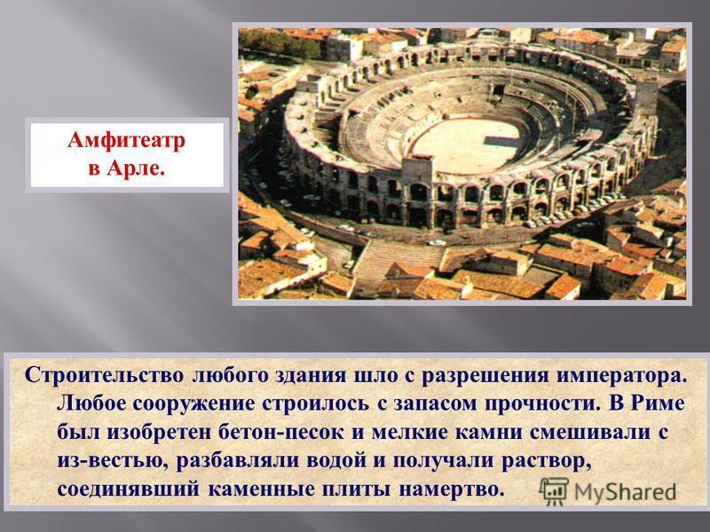 Строительство любого здания шло с разрешения императора. Любое сооружение строилось с запасом прочности. В Риме был изобретен бетон - песок и мелкие камни смешивали с из - вестью, разбавляли водой и получали раствор, соединявший каменные плиты намерт