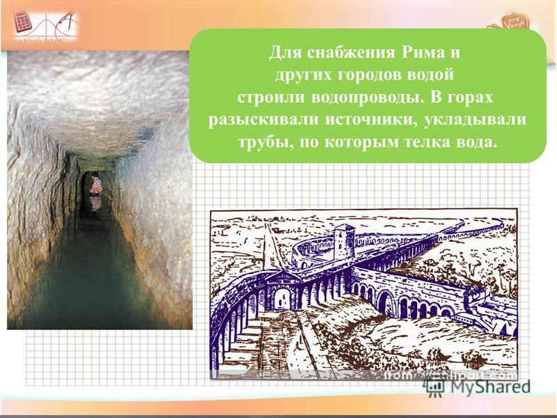 Для снабжения Рима и других городов водой строили водопроводы. В горах разыскивали источники, укладывали трубы, по которым телка вода.