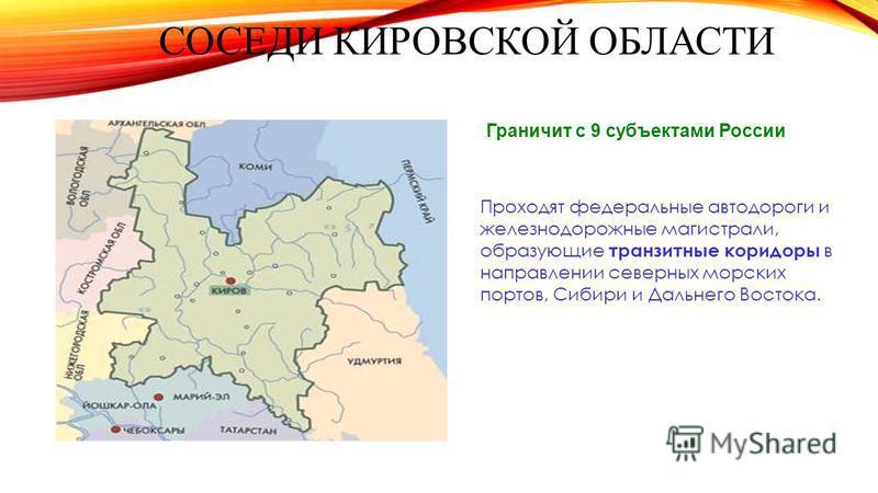 Граничит с 9 субъектами России Проходят федеральные автодороги и железнодорожные магистрали, образующие транзитные коридоры в направлении северных морских портов, Сибири и Дальнего Востока. СОСЕДИ КИРОВСКОЙ ОБЛАСТИ
