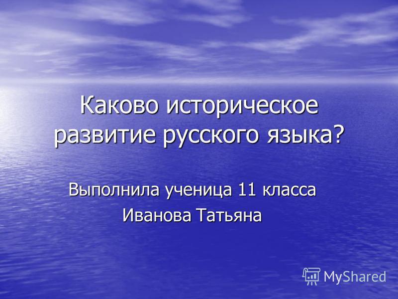 Каково историческое развитие русского языка? Выполнила ученица 11 класса Иванова Татьяна