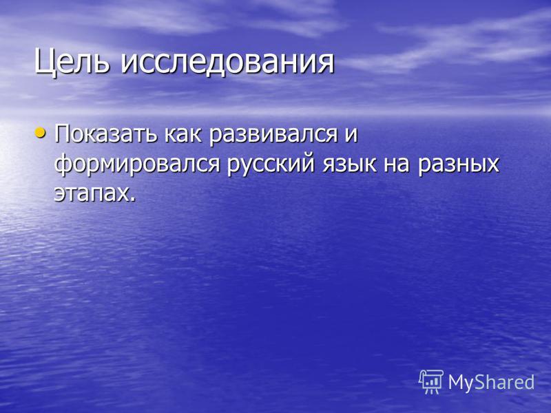 Цель исследования Показать как развивался и формировался русский язык на разных этапах. Показать как развивался и формировался русский язык на разных этапах.