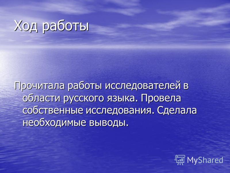 Ход работы Прочитала работы исследователей в области русского языка. Провела собственные исследования. Сделала необходимые выводы.