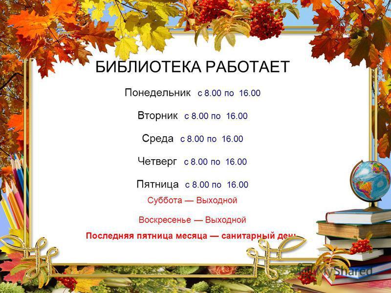 БИБЛИОТЕКА РАБОТАЕТ Понедельник с 8.00 по 16.00 Вторник с 8.00 по 16.00 Среда с 8.00 по 16.00 Четверг с 8.00 по 16.00 Пятница с 8.00 по 16.00 Суббота Выходной Воскресенье Выходной Последняя пятница месяца санитарный день