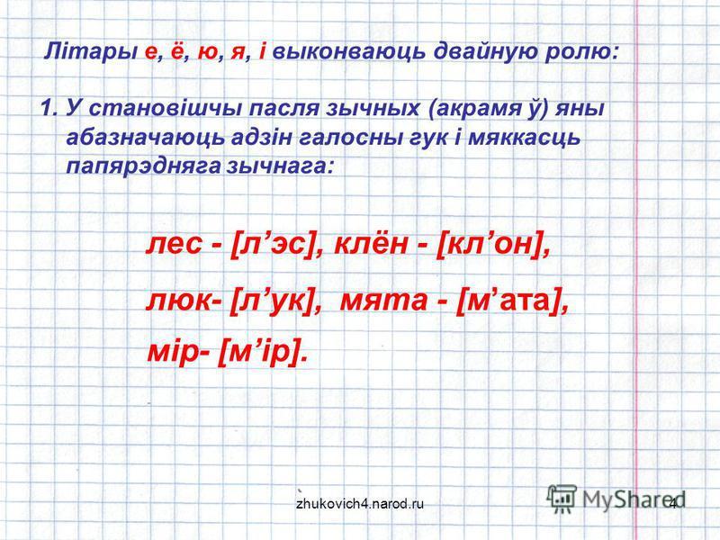 4 Літары е, ё, ю, я, і выконваюць двайную ролю: 1. У становішчы пасля зычных (акрамя ў) яны абазначаюць адзін галосны гук і мяккасць папярэдняга зычнага: лес - [лэс],клён - [клон], люк- [лук],мята - [мата], мір- [мір].