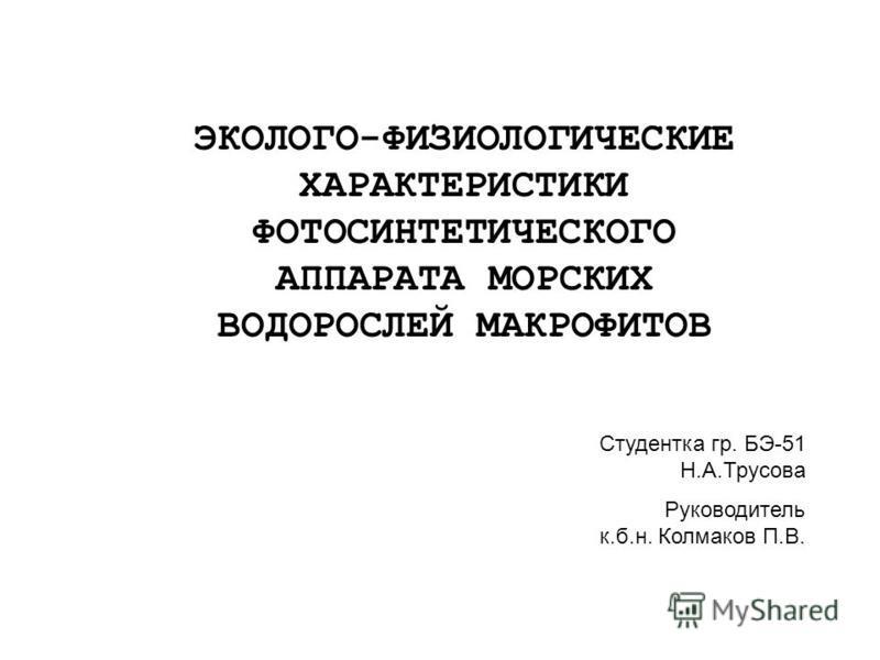 ЭКОЛОГО-ФИЗИОЛОГИЧЕСКИЕ ХАРАКТЕРИСТИКИ ФОТОСИНТЕТИЧЕСКОГО АППАРАТА МОРСКИХ ВОДОРОСЛЕЙ МАКРОФИТОВ Студентка гр. БЭ-51 Н.А.Трусова Руководитель к.б.н. Колмаков П.В.