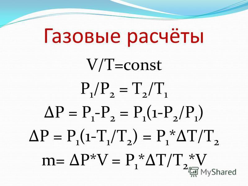 Газовые расчёты V/T=const P 1 /P 2 = T 2 /T 1 P = P 1 -P 2 = P 1 (1-P 2 /P 1 ) P = P 1 (1-T 1 /T 2 ) = P 1 *T/T 2 m= P*V = P 1 *T/T 2 *V