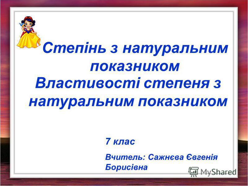 Степінь з натуральним показником Властивості степеня з натуральним показником 7 клас Вчитель: Сажнєва Євгенія Борисівна